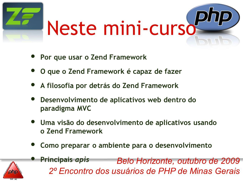 Belo Horizonte, outubro de 2009 2º Encontro dos usuários de PHP de Minas Gerais Neste mini-curso Por que usar o Zend Framework O que o Zend Framework