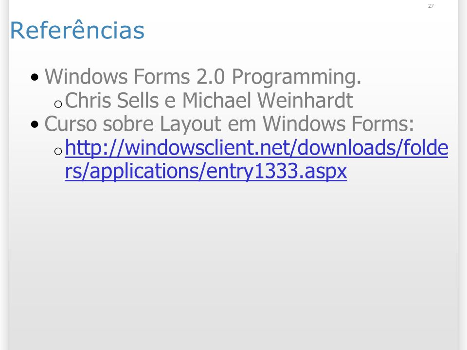 27 Referências Windows Forms 2.0 Programming. o Chris Sells e Michael Weinhardt Curso sobre Layout em Windows Forms: o http://windowsclient.net/downlo