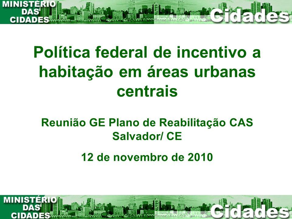Política federal de incentivo a habitação em áreas urbanas centrais Reunião GE Plano de Reabilitação CAS Salvador/ CE 12 de novembro de 2010