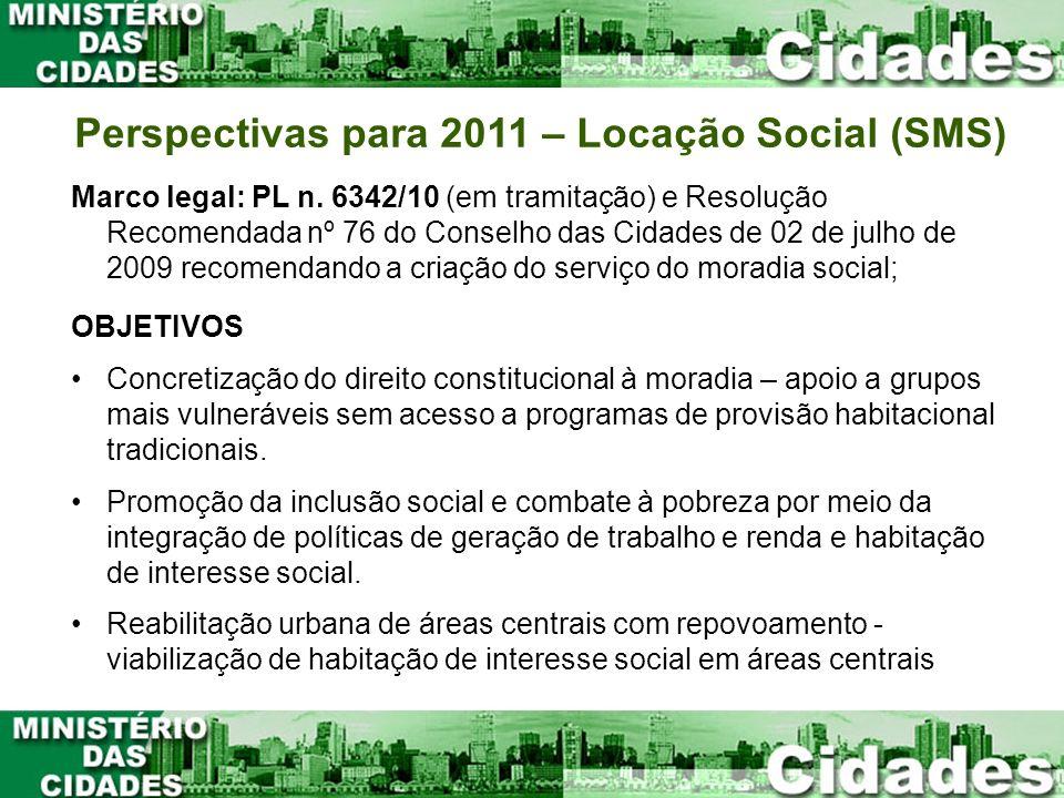 Perspectivas para 2011 – Locação Social (SMS) Marco legal: PL n. 6342/10 (em tramitação) e Resolução Recomendada nº 76 do Conselho das Cidades de 02 d