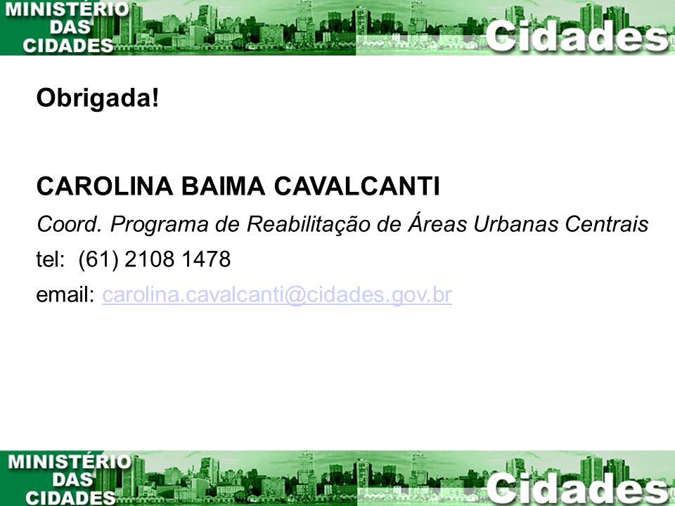 Obrigada! CAROLINA BAIMA CAVALCANTI Coord. Programa de Reabilitação de Áreas Urbanas Centrais tel: (61) 2108 1478 email: carolina.cavalcanti@cidades.g