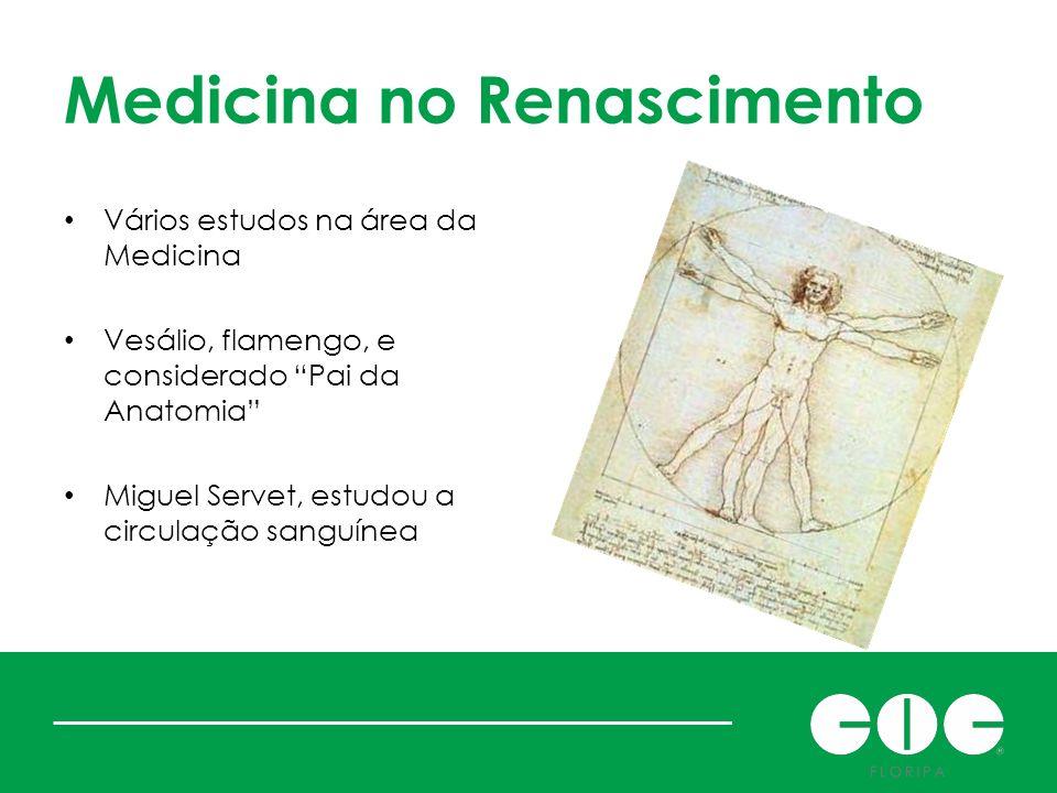 Medicina no Renascimento Vários estudos na área da Medicina Vesálio, flamengo, e considerado Pai da Anatomia Miguel Servet, estudou a circulação sangu