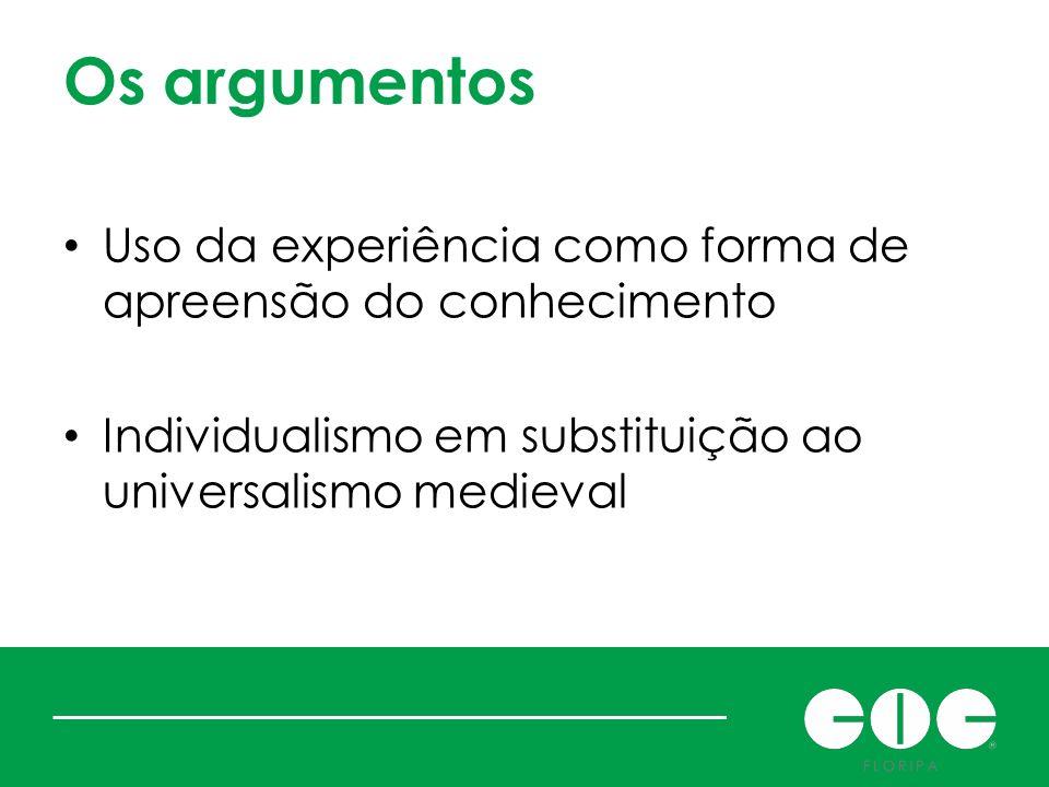 Os argumentos Uso da experiência como forma de apreensão do conhecimento Individualismo em substituição ao universalismo medieval