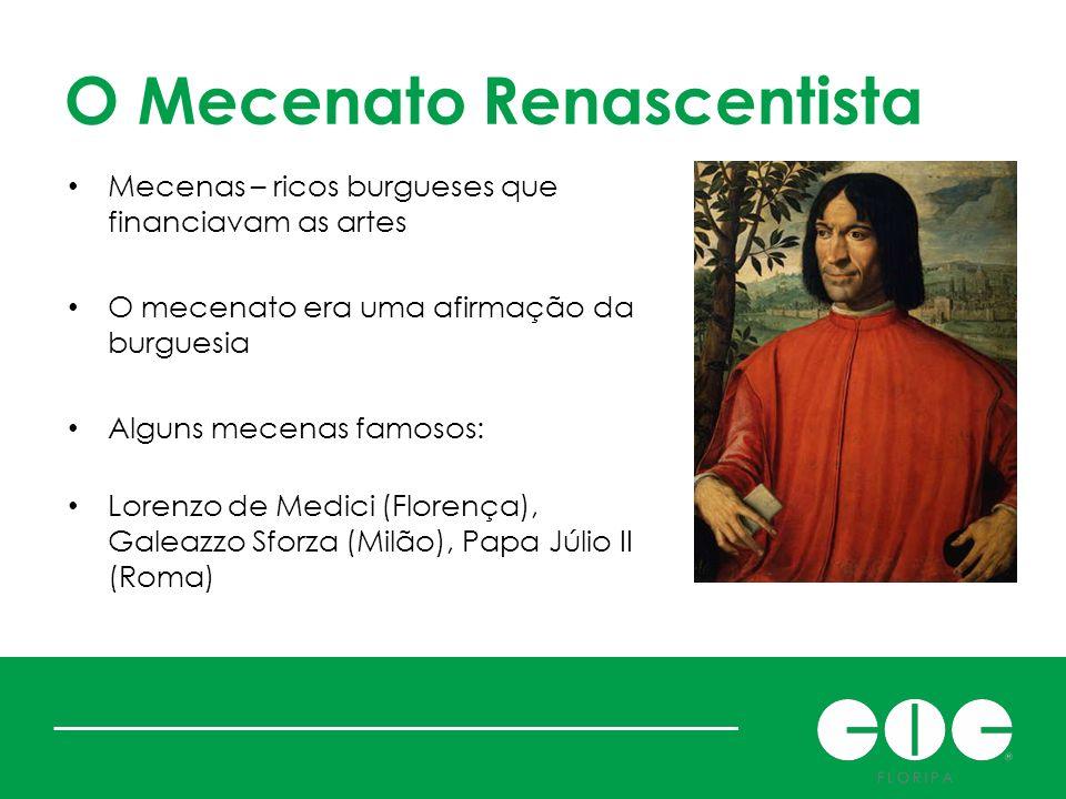 O Mecenato Renascentista Mecenas – ricos burgueses que financiavam as artes O mecenato era uma afirmação da burguesia Alguns mecenas famosos: Lorenzo