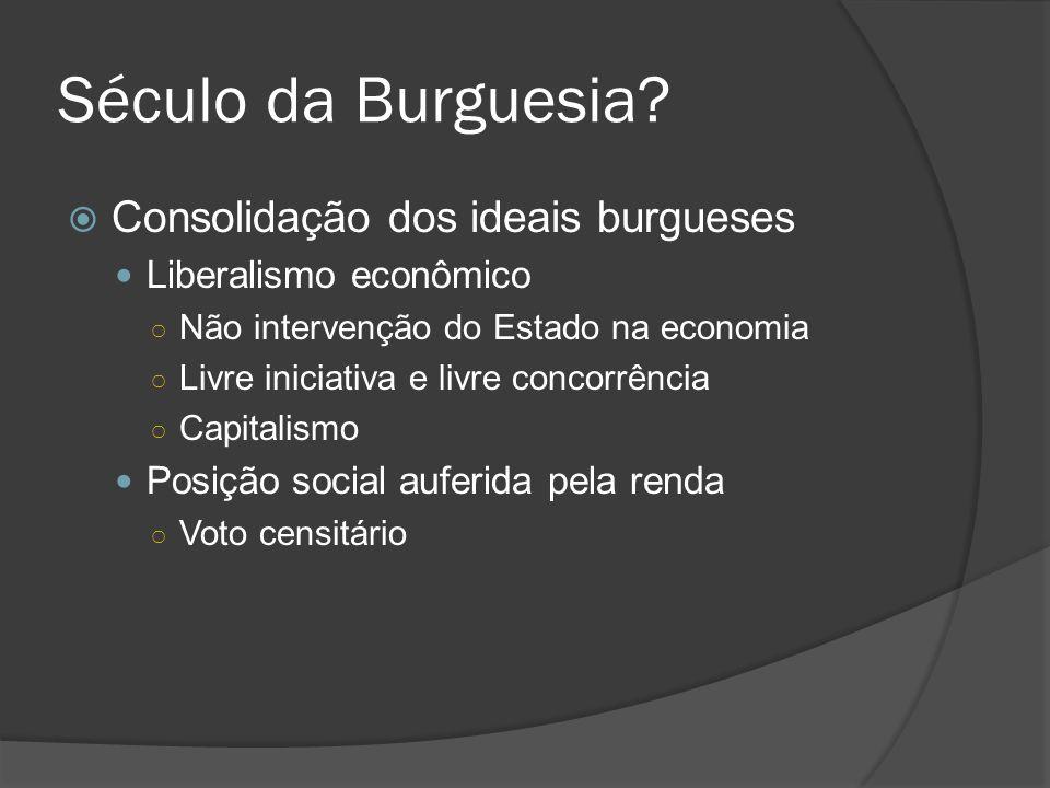 Século da Burguesia? Consolidação dos ideais burgueses Liberalismo econômico Não intervenção do Estado na economia Livre iniciativa e livre concorrênc