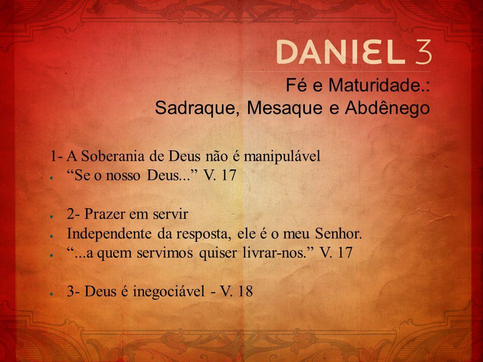 Fé e Maturidade.: Sadraque, Mesaque e Abdênego 1- A Soberania de Deus não é manipulável Se o nosso Deus... V. 17 2- Prazer em servir Independente da r