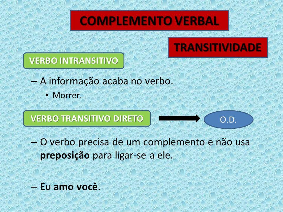 – A informação acaba no verbo. Morrer. – O verbo precisa de um complemento e não usa preposição para ligar-se a ele. – Eu amo você. COMPLEMENTO VERBAL