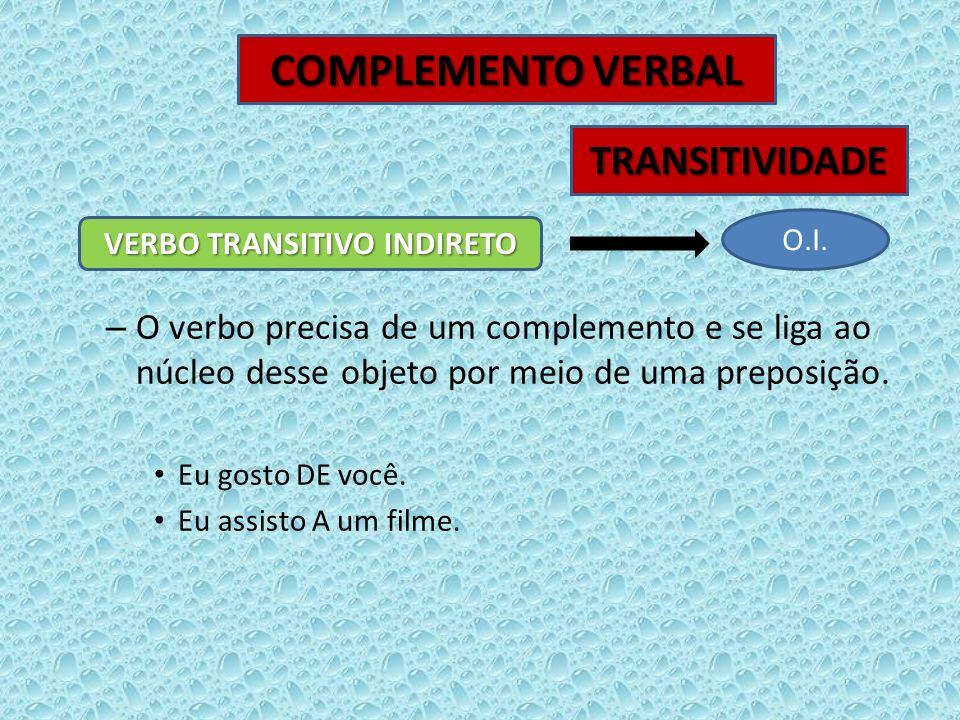 – O verbo precisa de um complemento e se liga ao núcleo desse objeto por meio de uma preposição. Eu gosto DE você. Eu assisto A um filme. VERBO TRANSI