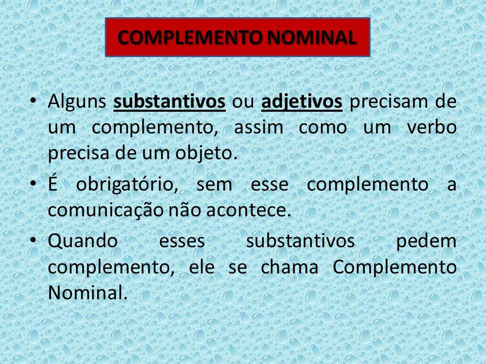 Alguns substantivos ou adjetivos precisam de um complemento, assim como um verbo precisa de um objeto. É obrigatório, sem esse complemento a comunicaç