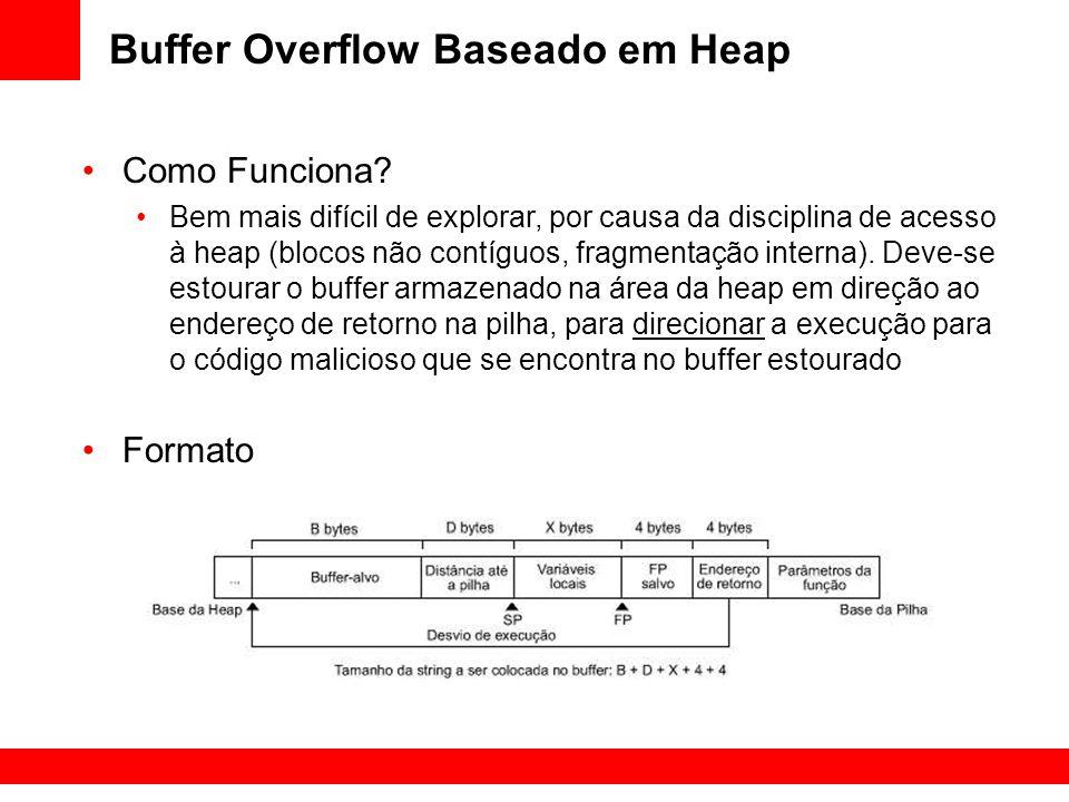 Buffer Overflow Baseado em Heap Como Funciona? Bem mais difícil de explorar, por causa da disciplina de acesso à heap (blocos não contíguos, fragmenta