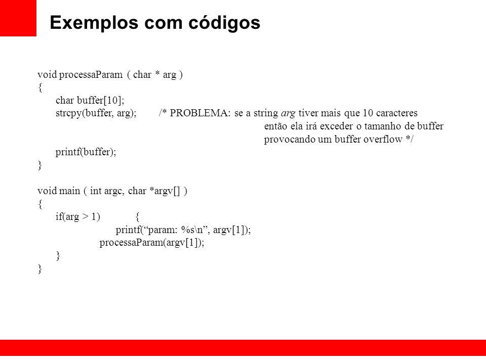 Exemplos com códigos void processaParam ( char * arg ) { char buffer[10]; strcpy(buffer, arg); /* PROBLEMA: se a string arg tiver mais que 10 caracter