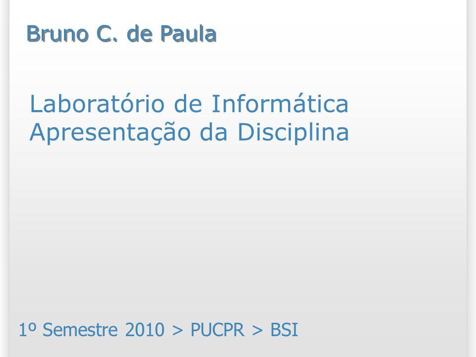Laboratório de Informática Apresentação da Disciplina 1º Semestre 2010 > PUCPR > BSI Bruno C. de Paula