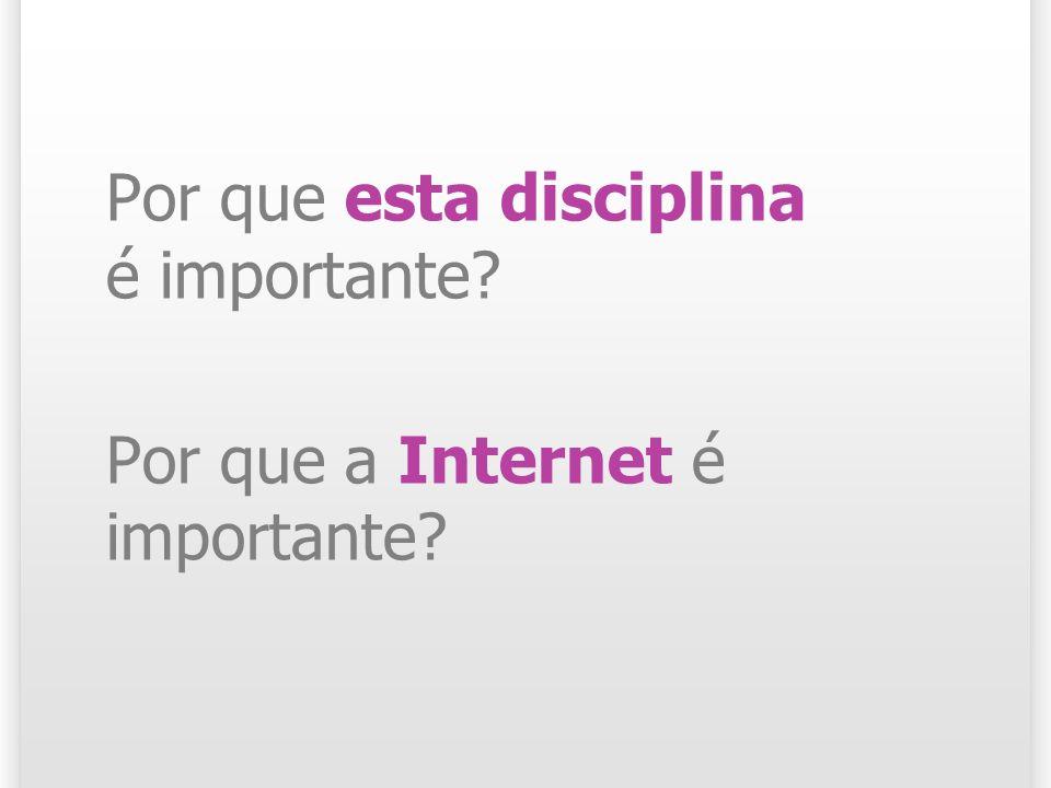 Por que esta disciplina é importante? Por que a Internet é importante?