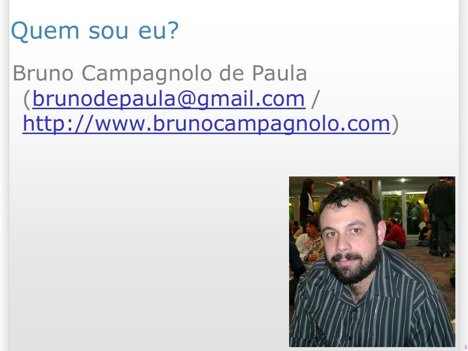6 Quem sou eu? Bruno Campagnolo de Paula (brunodepaula@gmail.com / http://www.brunocampagnolo.com)brunodepaula@gmail.com http://www.brunocampagnolo.co