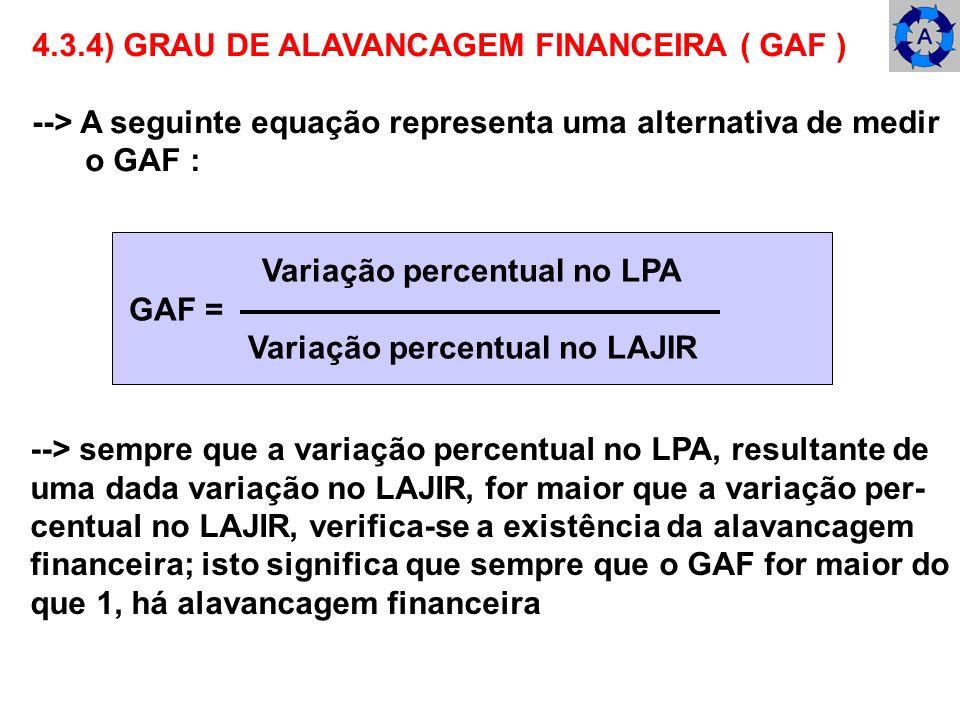4.3.4) GRAU DE ALAVANCAGEM FINANCEIRA ( GAF ) --> A seguinte equação representa uma alternativa de medir o GAF : Variação percentual no LPA GAF = Vari