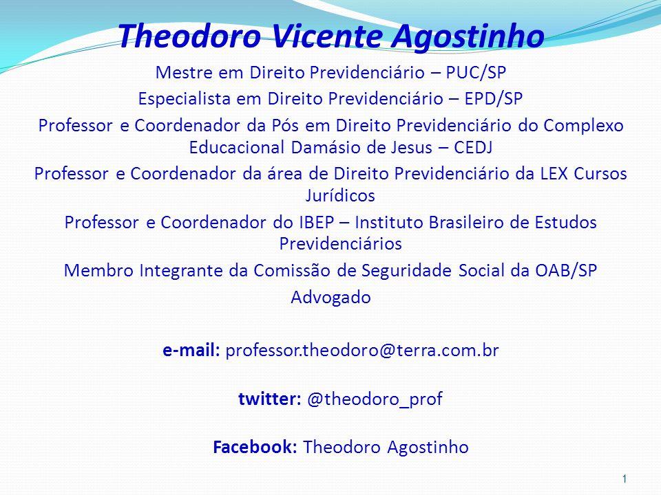 Theodoro Vicente Agostinho Mestre em Direito Previdenciário – PUC/SP Especialista em Direito Previdenciário – EPD/SP Professor e Coordenador da Pós em