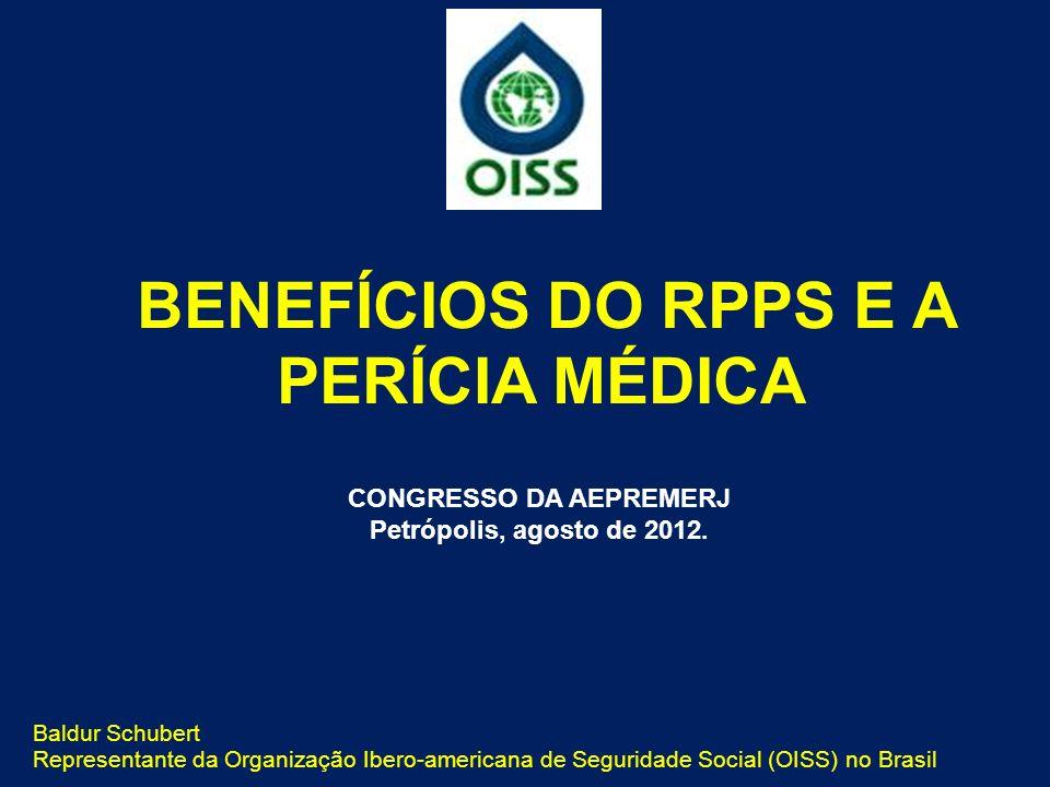 Baldur Schubert Representante da Organização Ibero-americana de Seguridade Social (OISS) no Brasil BENEFÍCIOS DO RPPS E A PERÍCIA MÉDICA CONGRESSO DA