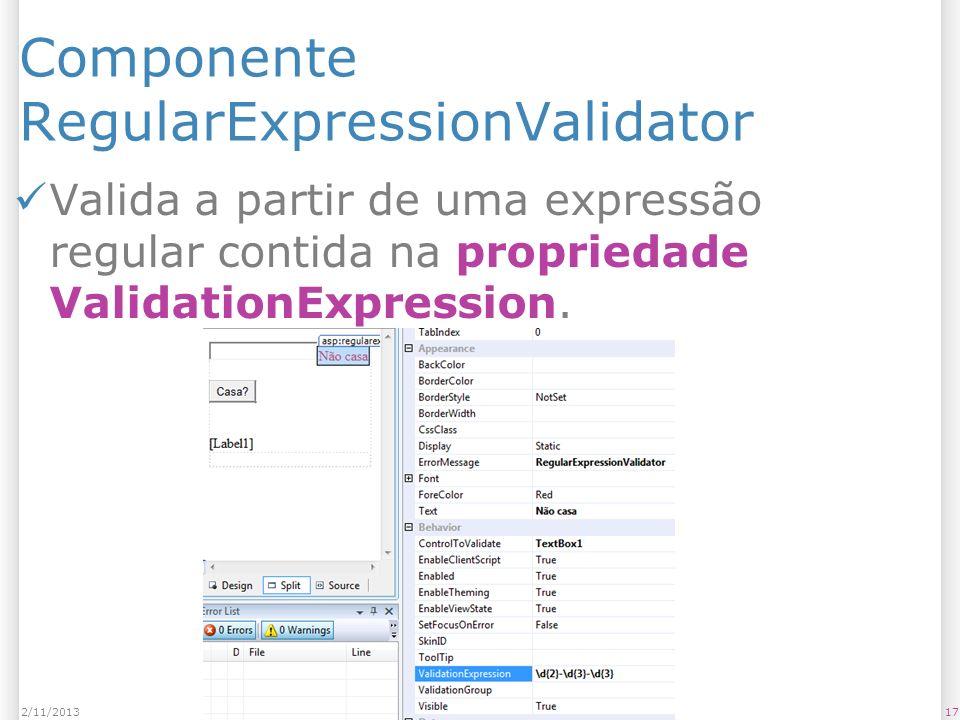 Componente RegularExpressionValidator Valida a partir de uma expressão regular contida na propriedade ValidationExpression. 172/11/2013