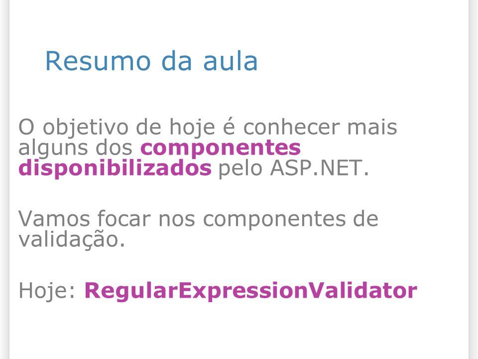 Resumo da aula O objetivo de hoje é conhecer mais alguns dos componentes disponibilizados pelo ASP.NET. Vamos focar nos componentes de validação. Hoje