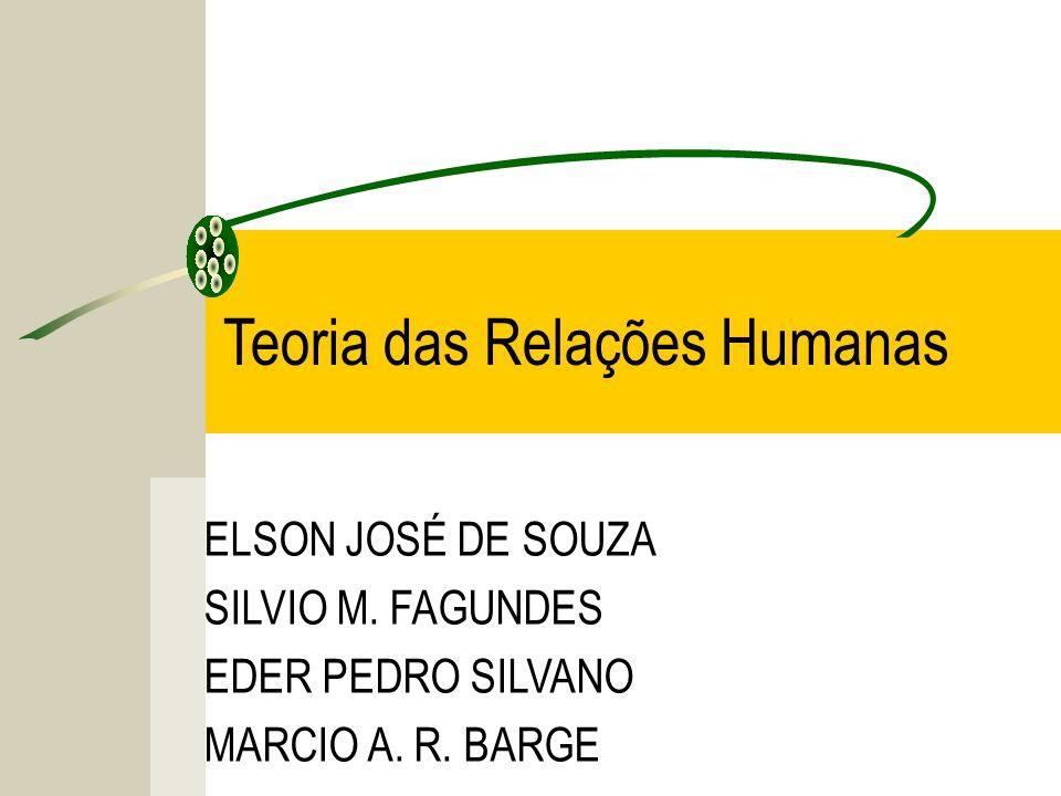 ELSON JOSÉ DE SOUZA SILVIO M. FAGUNDES EDER PEDRO SILVANO MARCIO A. R. BARGE Teoria das Relações Humanas