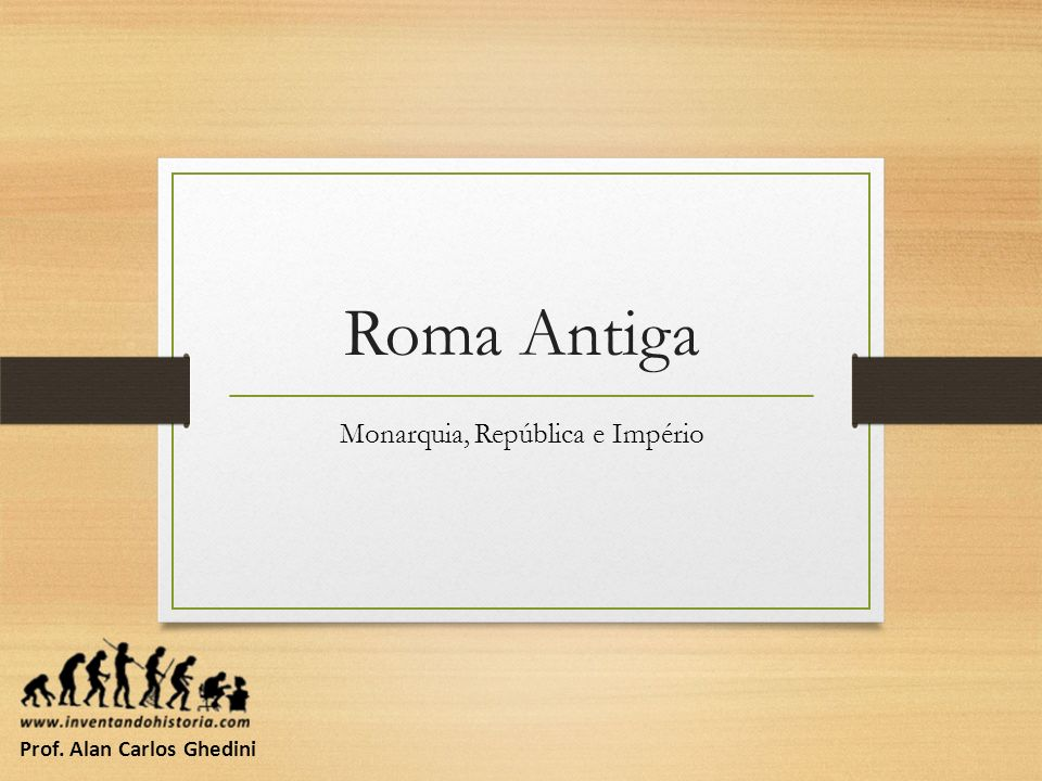 Roma Antiga Monarquia, República e Império Prof. Alan Carlos Ghedini