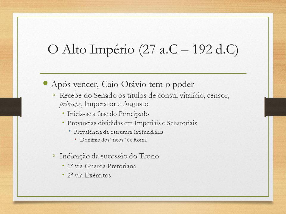 O Alto Império (27 a.C – 192 d.C) Após vencer, Caio Otávio tem o poder Recebe do Senado os títulos de cônsul vitalício, censor, prínceps, Imperator e