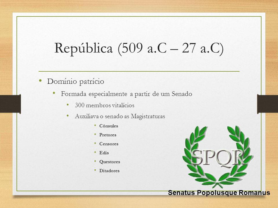 República (509 a.C – 27 a.C) Domínio patrício Formada especialmente a partir de um Senado 300 membros vitalícios Auxiliava o senado as Magistraturas C