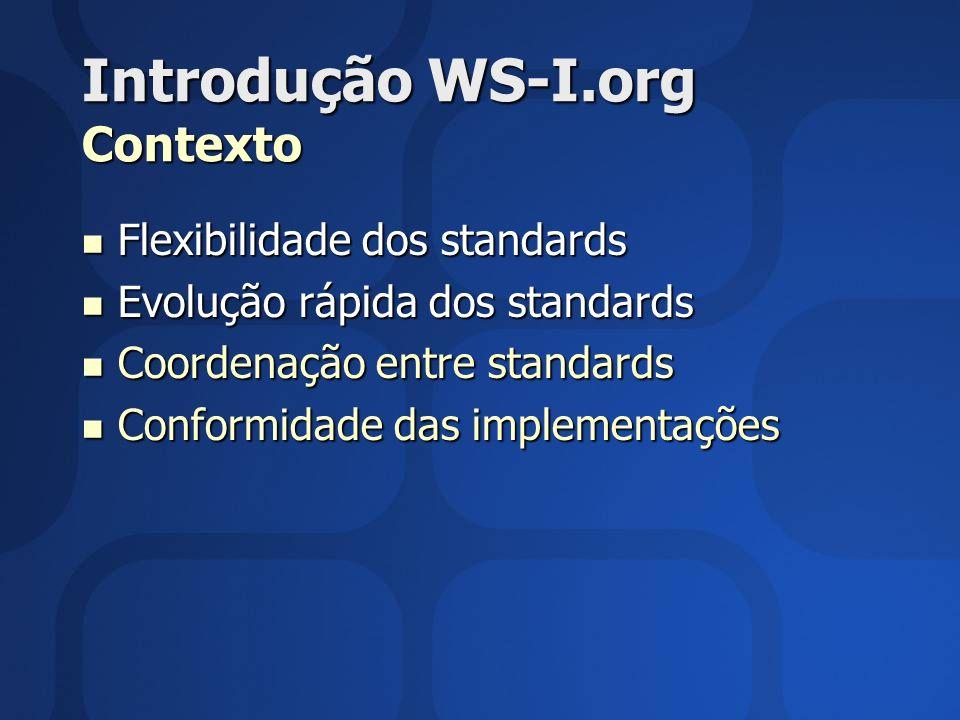 Introdução WS-I.org Contexto Flexibilidade dos standards Flexibilidade dos standards Evolução rápida dos standards Evolução rápida dos standards Coordenação entre standards Coordenação entre standards Conformidade das implementações Conformidade das implementações