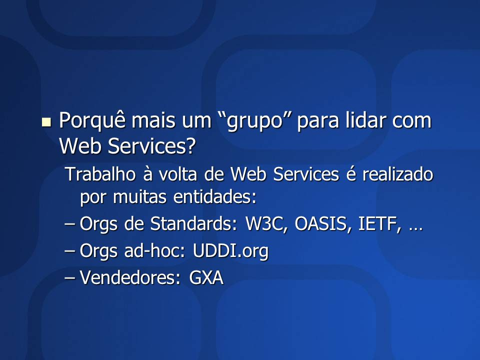 Porquê mais um grupo para lidar com Web Services? Porquê mais um grupo para lidar com Web Services? Trabalho à volta de Web Services é realizado por m