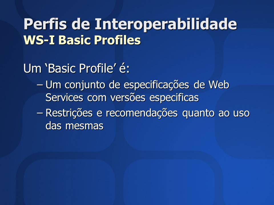Perfis de Interoperabilidade WS-I Basic Profiles Um Basic Profile é: –Um conjunto de especificações de Web Services com versões especificas –Restrições e recomendações quanto ao uso das mesmas
