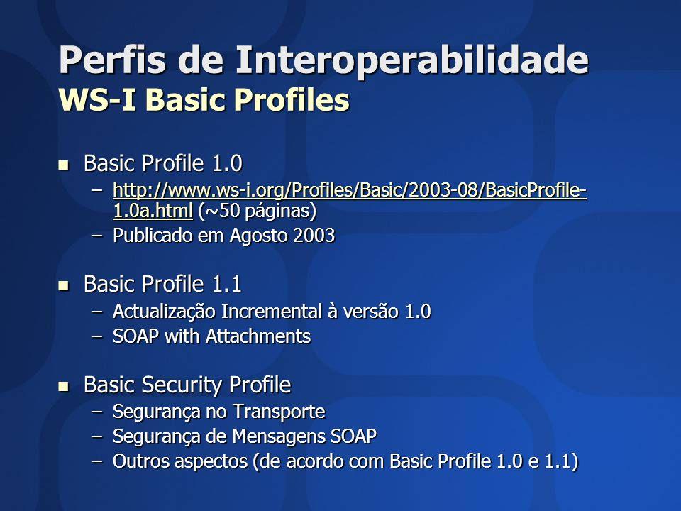 Perfis de Interoperabilidade WS-I Basic Profiles Basic Profile 1.0 Basic Profile 1.0 –http://www.ws-i.org/Profiles/Basic/2003-08/BasicProfile- 1.0a.html (~50 páginas) http://www.ws-i.org/Profiles/Basic/2003-08/BasicProfile- 1.0a.htmlhttp://www.ws-i.org/Profiles/Basic/2003-08/BasicProfile- 1.0a.html –Publicado em Agosto 2003 Basic Profile 1.1 Basic Profile 1.1 –Actualização Incremental à versão 1.0 –SOAP with Attachments Basic Security Profile Basic Security Profile –Segurança no Transporte –Segurança de Mensagens SOAP –Outros aspectos (de acordo com Basic Profile 1.0 e 1.1)