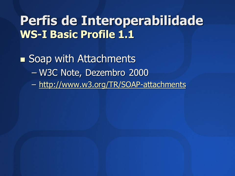 Perfis de Interoperabilidade WS-I Basic Profile 1.1 Soap with Attachments Soap with Attachments –W3C Note, Dezembro 2000 –http://www.w3.org/TR/SOAP-at