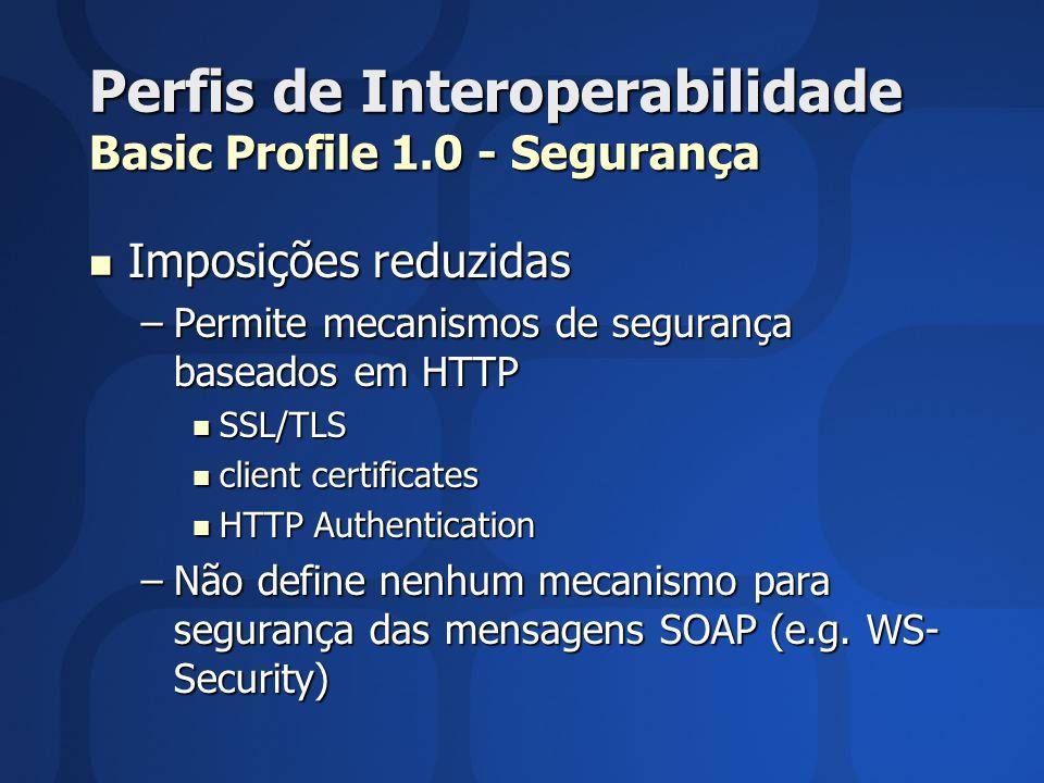 Perfis de Interoperabilidade Basic Profile 1.0 - Segurança Imposições reduzidas Imposições reduzidas –Permite mecanismos de segurança baseados em HTTP SSL/TLS SSL/TLS client certificates client certificates HTTP Authentication HTTP Authentication –Não define nenhum mecanismo para segurança das mensagens SOAP (e.g.