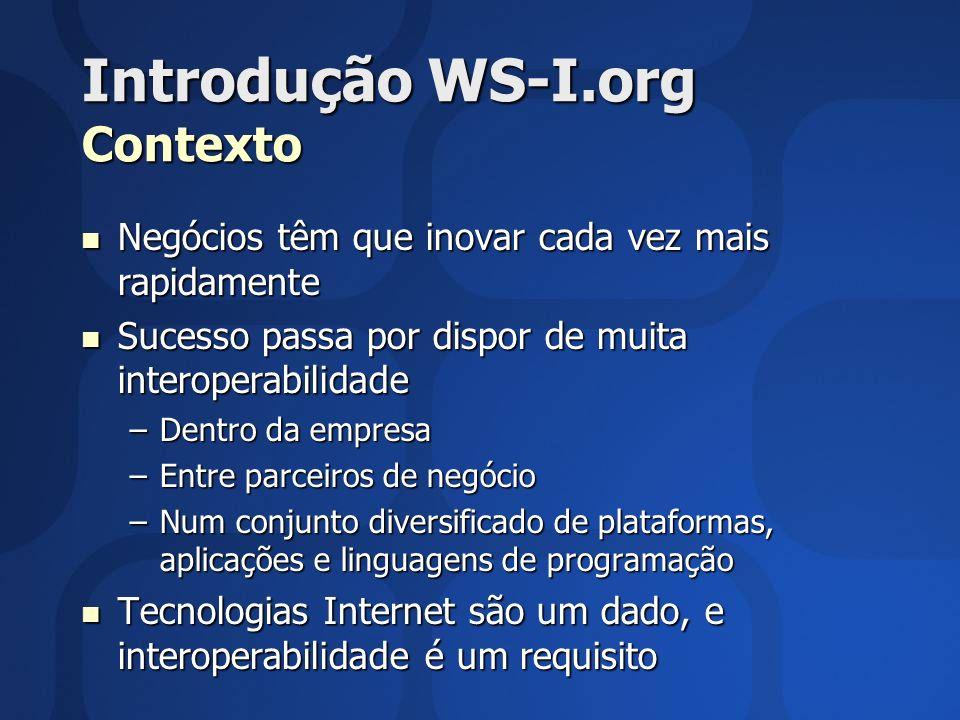 Introdução WS-I.org Contexto Negócios têm que inovar cada vez mais rapidamente Negócios têm que inovar cada vez mais rapidamente Sucesso passa por dispor de muita interoperabilidade Sucesso passa por dispor de muita interoperabilidade –Dentro da empresa –Entre parceiros de negócio –Num conjunto diversificado de plataformas, aplicações e linguagens de programação Tecnologias Internet são um dado, e interoperabilidade é um requisito Tecnologias Internet são um dado, e interoperabilidade é um requisito