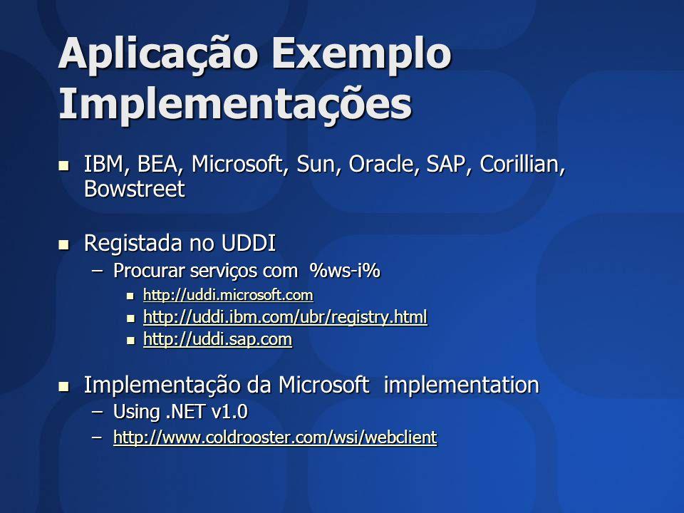 Aplicação Exemplo Implementações IBM, BEA, Microsoft, Sun, Oracle, SAP, Corillian, Bowstreet IBM, BEA, Microsoft, Sun, Oracle, SAP, Corillian, Bowstreet Registada no UDDI Registada no UDDI –Procurar serviços com %ws-i% http://uddi.microsoft.com http://uddi.microsoft.com http://uddi.microsoft.com http://uddi.ibm.com/ubr/registry.html http://uddi.ibm.com/ubr/registry.html http://uddi.ibm.com/ubr/registry.html http://uddi.sap.com http://uddi.sap.com http://uddi.sap.com Implementação da Microsoft implementation Implementação da Microsoft implementation –Using.NET v1.0 –http://www.coldrooster.com/wsi/webclient http://www.coldrooster.com/wsi/webclient