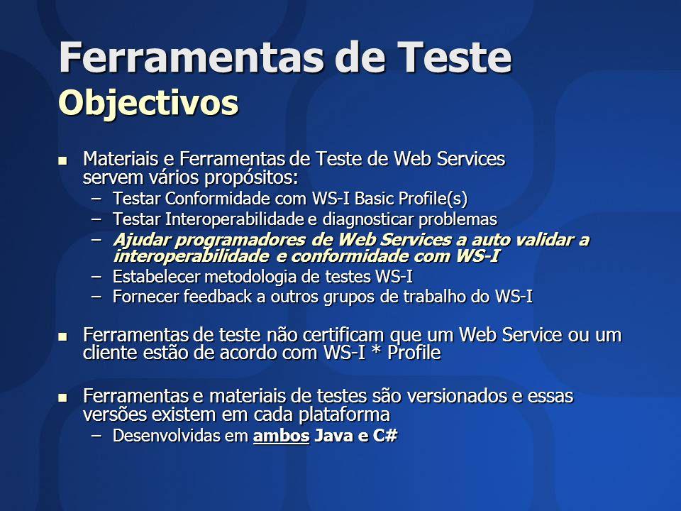 Ferramentas de Teste Objectivos Materiais e Ferramentas de Teste de Web Services servem vários propósitos: Materiais e Ferramentas de Teste de Web Services servem vários propósitos: –Testar Conformidade com WS-I Basic Profile(s) –Testar Interoperabilidade e diagnosticar problemas –Ajudar programadores de Web Services a auto validar a interoperabilidade e conformidade com WS-I –Estabelecer metodologia de testes WS-I –Fornecer feedback a outros grupos de trabalho do WS-I Ferramentas de teste não certificam que um Web Service ou um cliente estão de acordo com WS-I * Profile Ferramentas de teste não certificam que um Web Service ou um cliente estão de acordo com WS-I * Profile Ferramentas e materiais de testes são versionados e essas versões existem em cada plataforma Ferramentas e materiais de testes são versionados e essas versões existem em cada plataforma –Desenvolvidas em ambos Java e C#