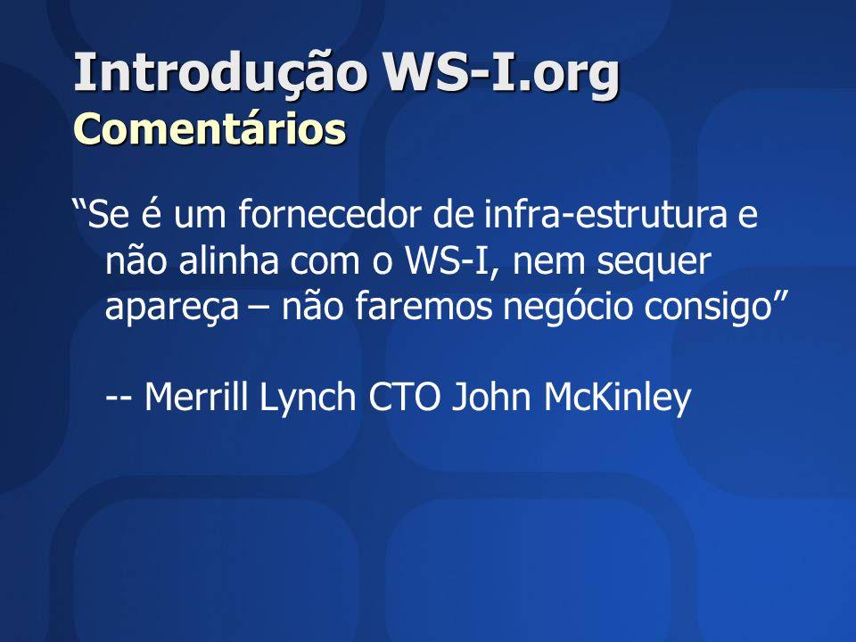 Introdução WS-I.org Comentários Se é um fornecedor de infra-estrutura e não alinha com o WS-I, nem sequer apareça – não faremos negócio consigo -- Merrill Lynch CTO John McKinley