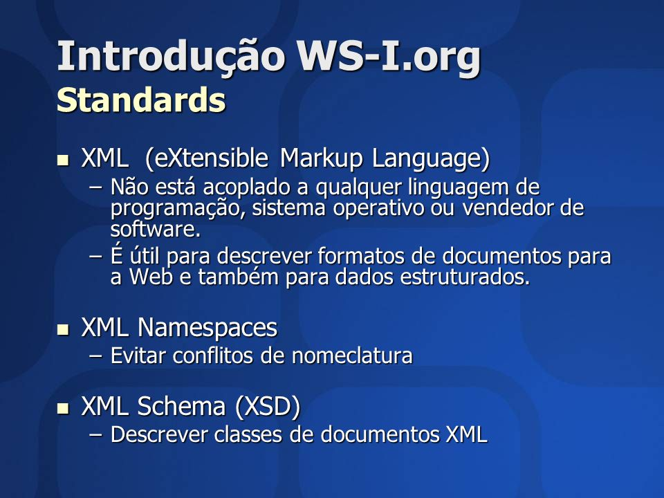 Introdução WS-I.org Standards XML (eXtensible Markup Language) XML (eXtensible Markup Language) –Não está acoplado a qualquer linguagem de programação, sistema operativo ou vendedor de software.