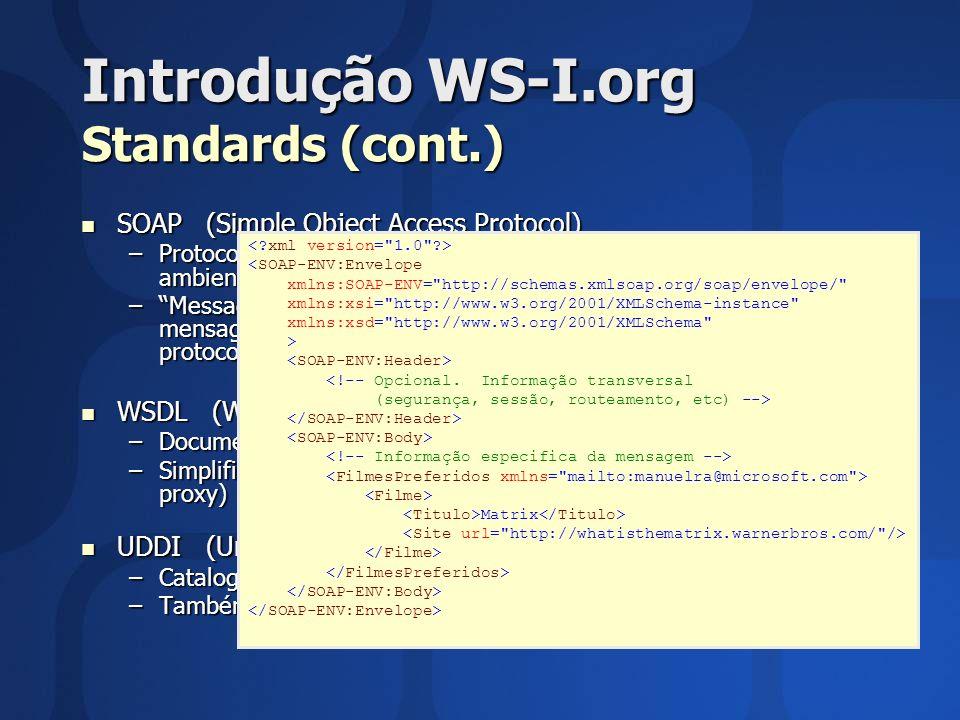 Perfis de Interoperabilidade Conformidade Critérios de conformidade são estabelecidos: Critérios de conformidade são estabelecidos: –Por requisitos –Para artifacts Mensagem (SOAP/HTTP) Mensagem (SOAP/HTTP) –Scoped to the entire message Description (WSDL) Description (WSDL) –Scoped to wsdl:port (or parts of a port) Regdata / Discovery (UDDI) Regdata / Discovery (UDDI) –Scoped to bindingTemplate or tModels Considera-se que uma instância de um artifact tem conformidade quando todos os requisitos correspondentes se verificarem Considera-se que uma instância de um artifact tem conformidade quando todos os requisitos correspondentes se verificarem O Basic Profile NÃO estabelece um critério que indique se as ferramentas e plataformas estão em conformidade O Basic Profile NÃO estabelece um critério que indique se as ferramentas e plataformas estão em conformidade