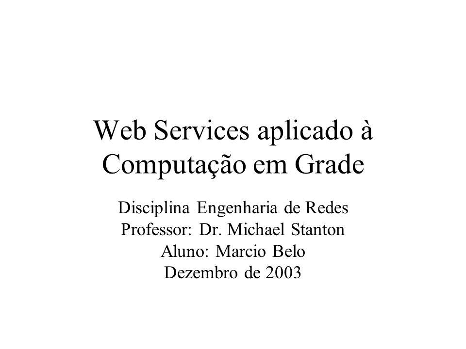 Web Services aplicado à Computação em Grade Disciplina Engenharia de Redes Professor: Dr. Michael Stanton Aluno: Marcio Belo Dezembro de 2003