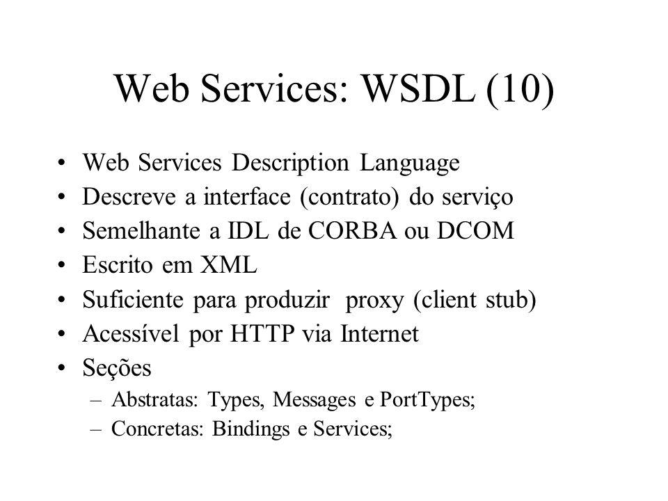 Web Services: WSDL (10) Web Services Description Language Descreve a interface (contrato) do serviço Semelhante a IDL de CORBA ou DCOM Escrito em XML
