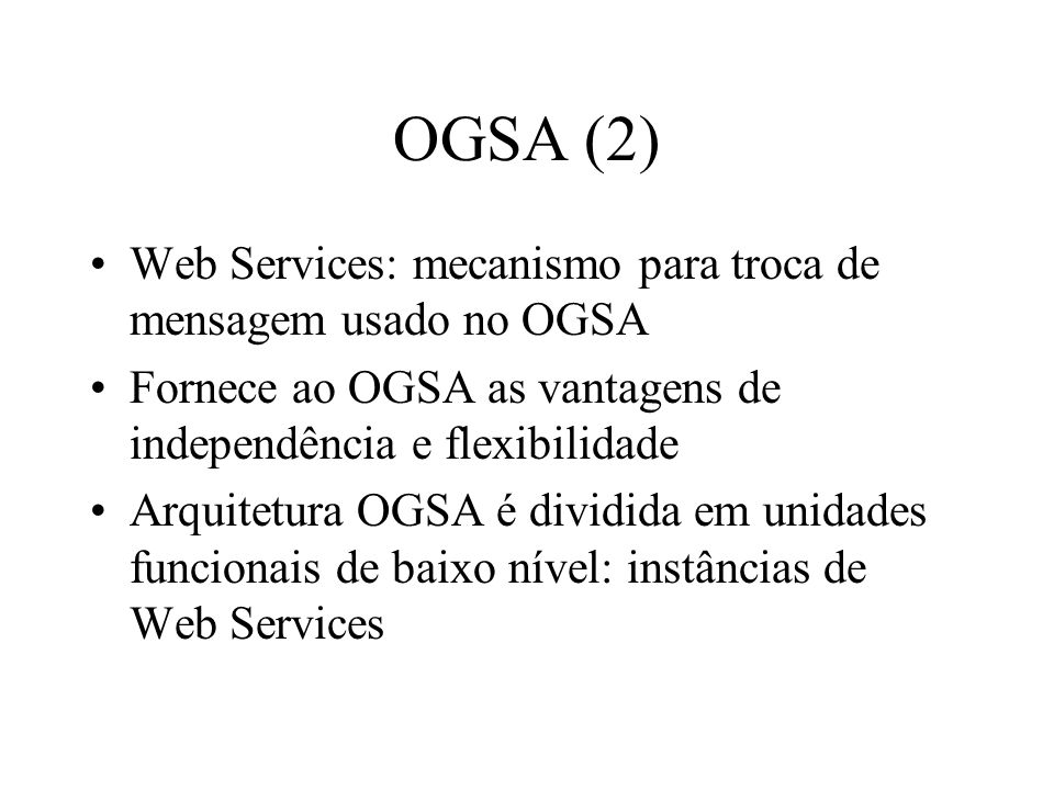 OGSA (2) Web Services: mecanismo para troca de mensagem usado no OGSA Fornece ao OGSA as vantagens de independência e flexibilidade Arquitetura OGSA é