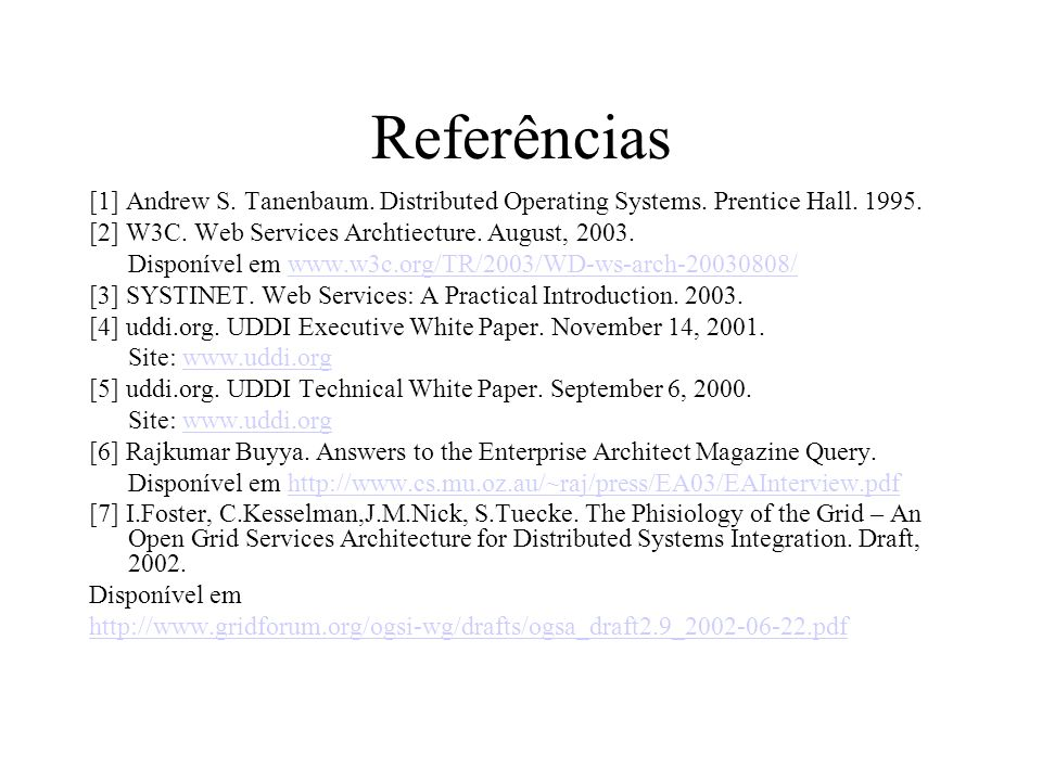 Referências [1] Andrew S. Tanenbaum. Distributed Operating Systems. Prentice Hall. 1995. [2] W3C. Web Services Archtiecture. August, 2003. Disponível
