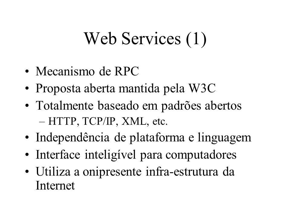 Web Services (1) Mecanismo de RPC Proposta aberta mantida pela W3C Totalmente baseado em padrões abertos –HTTP, TCP/IP, XML, etc. Independência de pla