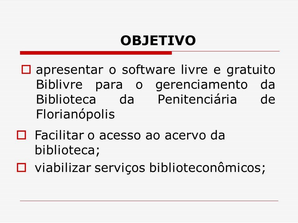 OBJETIVO apresentar o software livre e gratuito Biblivre para o gerenciamento da Biblioteca da Penitenciária de Florianópolis Facilitar o acesso ao ac