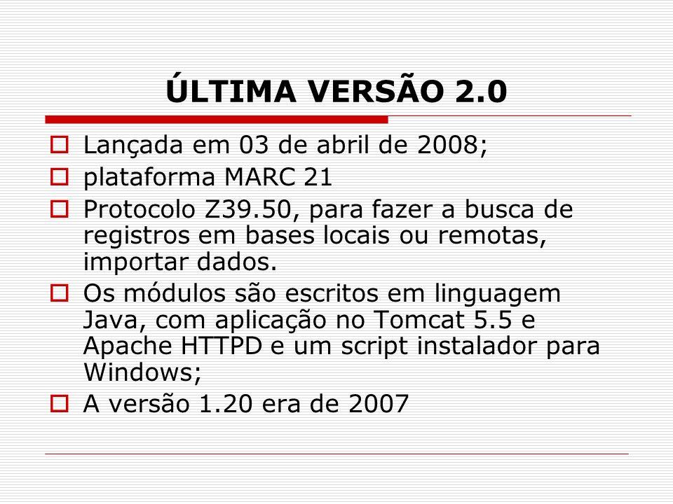 ÚLTIMA VERSÃO 2.0 Lançada em 03 de abril de 2008; plataforma MARC 21 Protocolo Z39.50, para fazer a busca de registros em bases locais ou remotas, imp