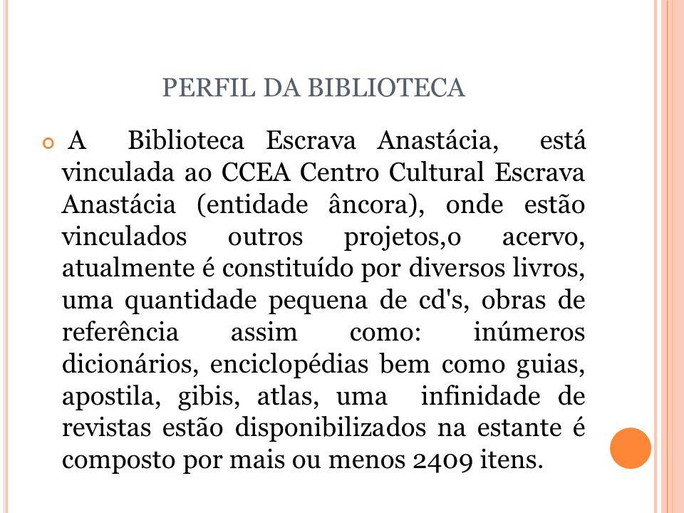PERFIL DA BIBLIOTECA A Biblioteca Escrava Anastácia, está vinculada ao CCEA Centro Cultural Escrava Anastácia (entidade âncora), onde estão vinculados
