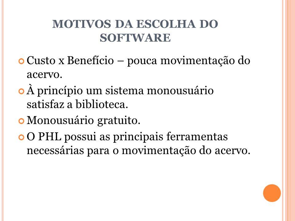 MOTIVOS DA ESCOLHA DO SOFTWARE Custo x Benefício – pouca movimentação do acervo. À princípio um sistema monousuário satisfaz a biblioteca. Monousuário