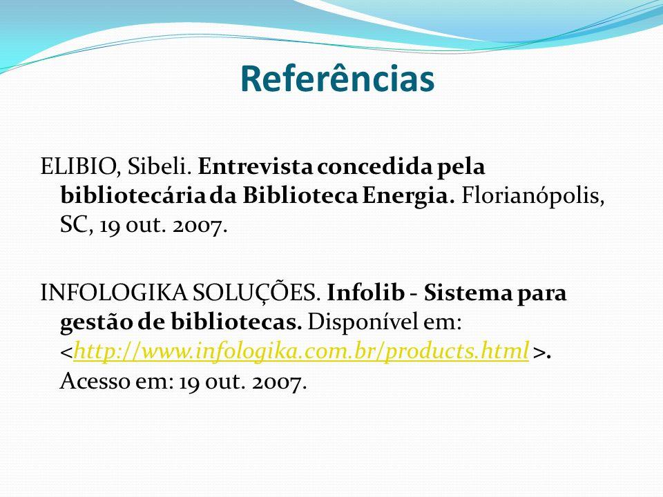 Referências ELIBIO, Sibeli. Entrevista concedida pela bibliotecária da Biblioteca Energia. Florianópolis, SC, 19 out. 2007. INFOLOGIKA SOLUÇÕES. Infol