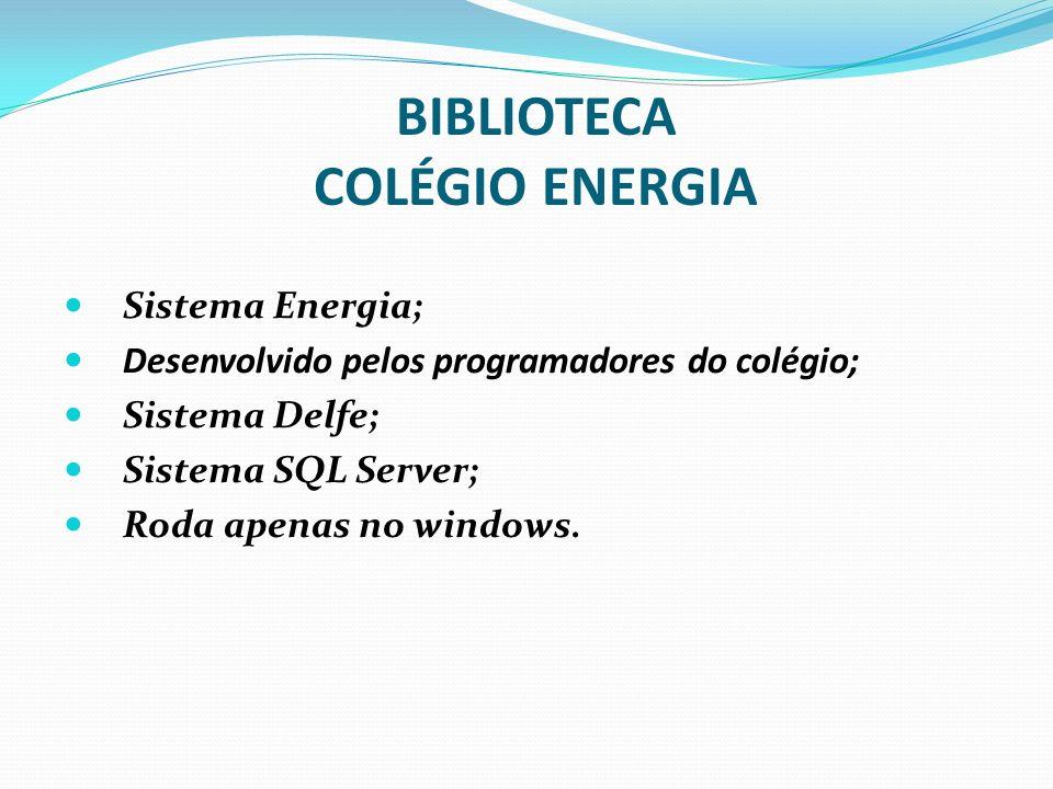 BIBLIOTECA COLÉGIO ENERGIA Sistema Energia; Desenvolvido pelos programadores do colégio; Sistema Delfe; Sistema SQL Server; Roda apenas no windows.